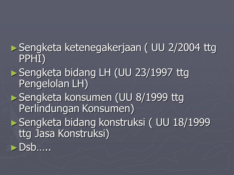 ► Sengketa ketenegakerjaan ( UU 2/2004 ttg PPHI) ► Sengketa bidang LH (UU 23/1997 ttg Pengelolan LH) ► Sengketa konsumen (UU 8/1999 ttg Perlindungan K