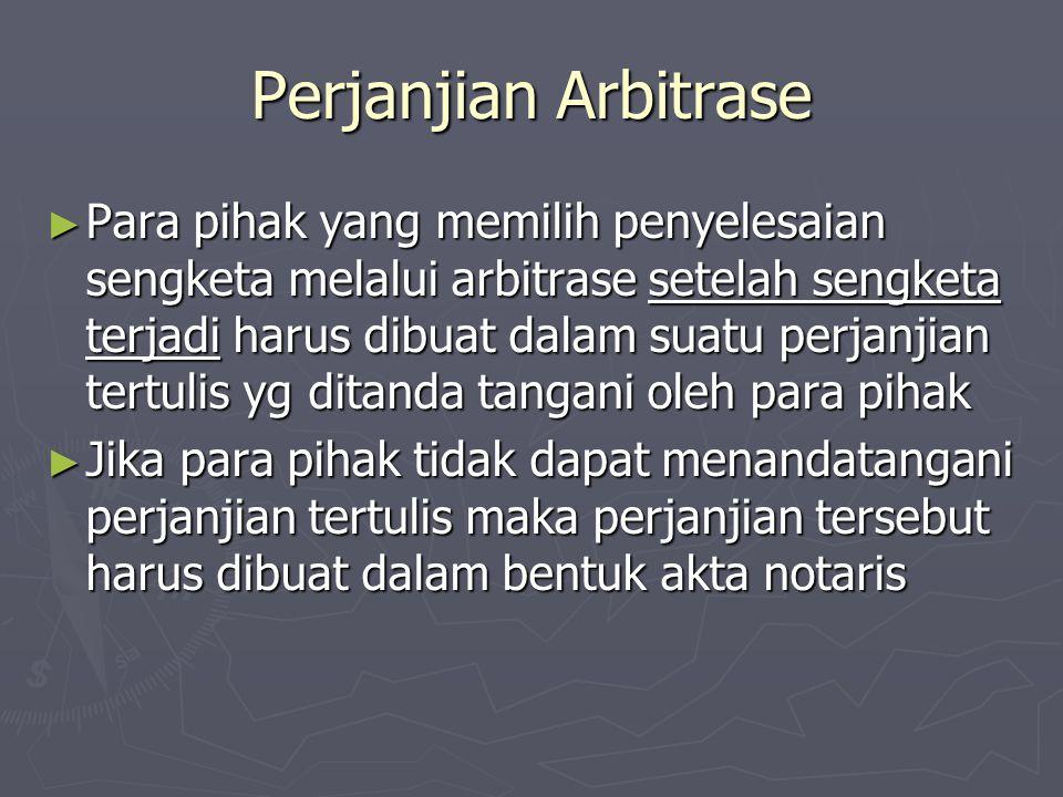 Perjanjian Arbitrase ► Para pihak yang memilih penyelesaian sengketa melalui arbitrase setelah sengketa terjadi harus dibuat dalam suatu perjanjian te