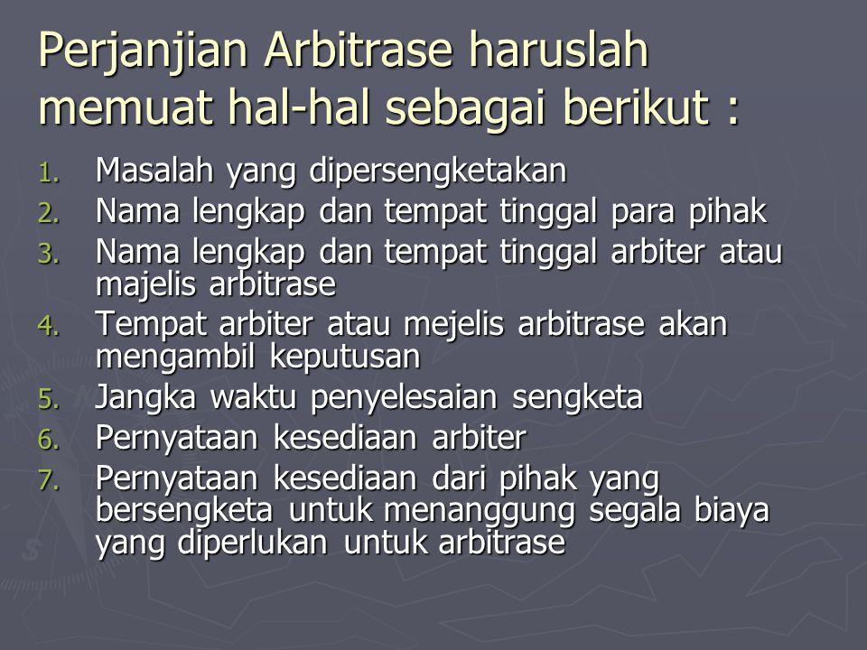 Perjanjian Arbitrase haruslah memuat hal-hal sebagai berikut : 1. Masalah yang dipersengketakan 2. Nama lengkap dan tempat tinggal para pihak 3. Nama