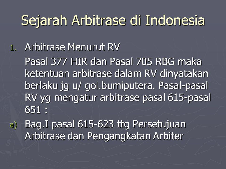 Sejarah Arbitrase di Indonesia 1. Arbitrase Menurut RV Pasal 377 HIR dan Pasal 705 RBG maka ketentuan arbitrase dalam RV dinyatakan berlaku jg u/ gol.