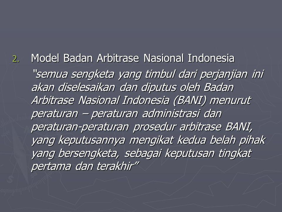 """2. Model Badan Arbitrase Nasional Indonesia """"semua sengketa yang timbul dari perjanjian ini akan diselesaikan dan diputus oleh Badan Arbitrase Nasiona"""