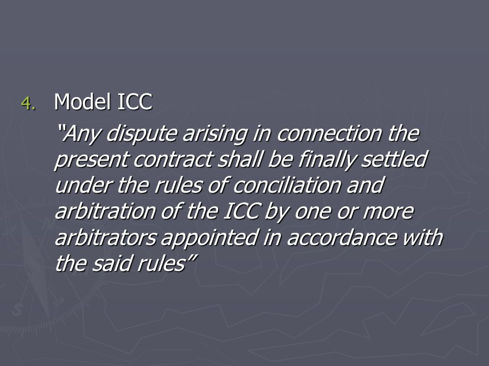 """4. Model ICC """"Any dispute arising in connection the present contract shall be finally settled under the rules of conciliation and arbitration of the I"""