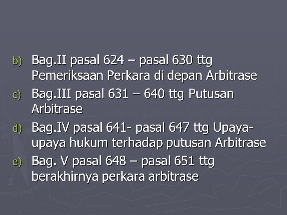 b) Bag.II pasal 624 – pasal 630 ttg Pemeriksaan Perkara di depan Arbitrase c) Bag.III pasal 631 – 640 ttg Putusan Arbitrase d) Bag.IV pasal 641- pasal