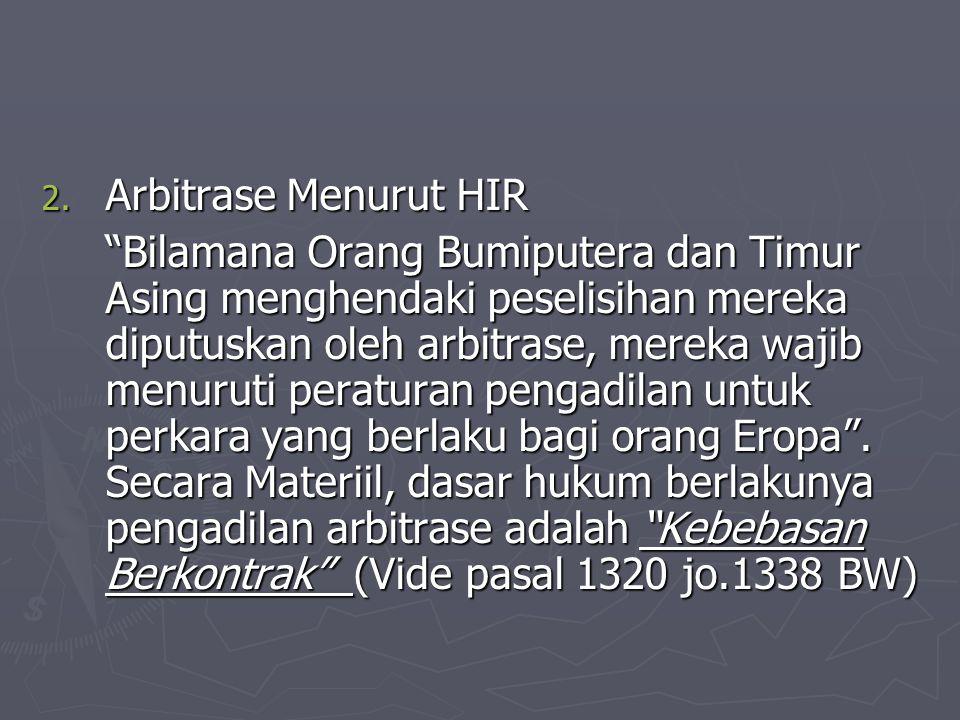 "2. Arbitrase Menurut HIR ""Bilamana Orang Bumiputera dan Timur Asing menghendaki peselisihan mereka diputuskan oleh arbitrase, mereka wajib menuruti pe"