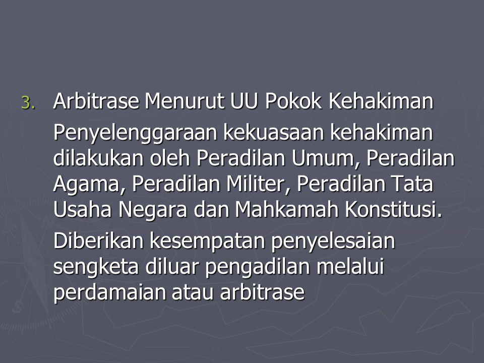 3. Arbitrase Menurut UU Pokok Kehakiman Penyelenggaraan kekuasaan kehakiman dilakukan oleh Peradilan Umum, Peradilan Agama, Peradilan Militer, Peradil