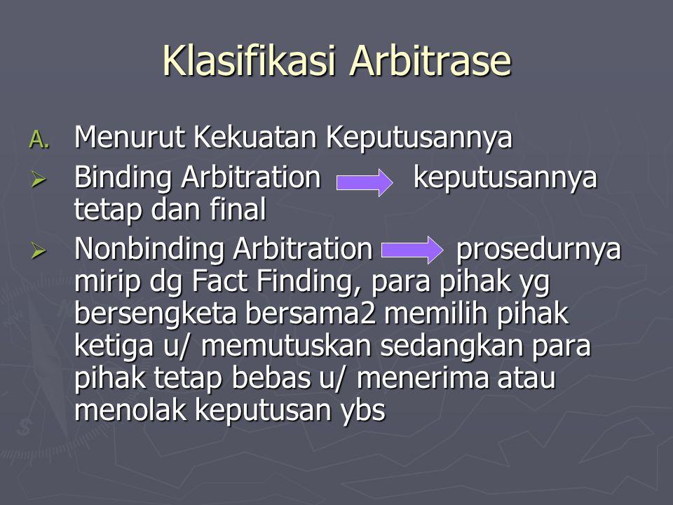 Klasifikasi Arbitrase A. Menurut Kekuatan Keputusannya  Binding Arbitration keputusannya tetap dan final  Nonbinding Arbitration prosedurnya mirip d