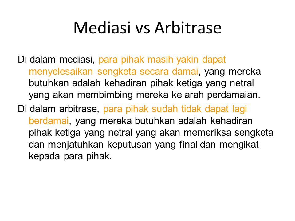 Mediasi vs Arbitrase Di dalam mediasi, para pihak masih yakin dapat menyelesaikan sengketa secara damai, yang mereka butuhkan adalah kehadiran pihak k