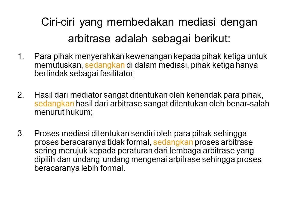 Ciri-ciri yang membedakan mediasi dengan arbitrase adalah sebagai berikut: 1.Para pihak menyerahkan kewenangan kepada pihak ketiga untuk memutuskan, s