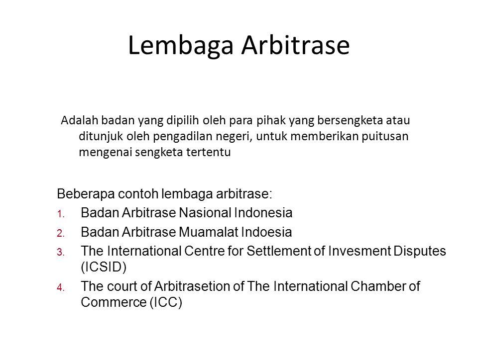 Lembaga Arbitrase Adalah badan yang dipilih oleh para pihak yang bersengketa atau ditunjuk oleh pengadilan negeri, untuk memberikan puitusan mengenai sengketa tertentu Beberapa contoh lembaga arbitrase: 1.