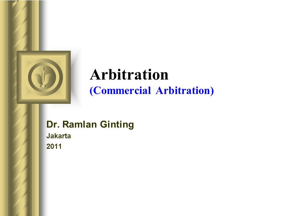 Arbitration (Commercial Arbitration) Dr. Ramlan Ginting Jakarta 2011