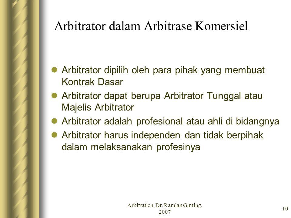 Arbitration, Dr. Ramlan Ginting, 2007 10 Arbitrator dalam Arbitrase Komersiel Arbitrator dipilih oleh para pihak yang membuat Kontrak Dasar Arbitrator