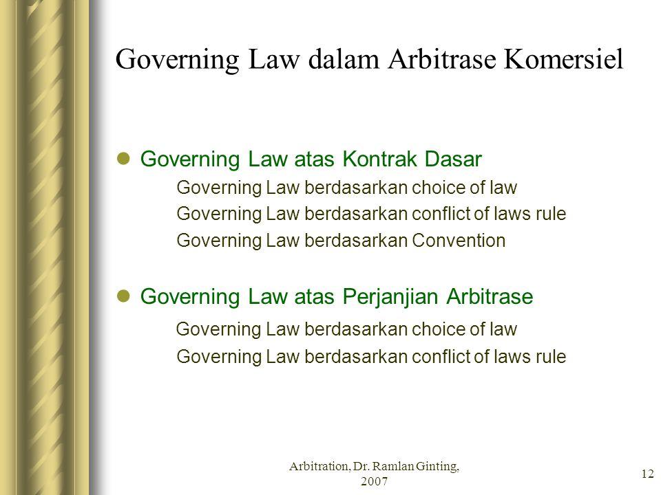 Arbitration, Dr. Ramlan Ginting, 2007 12 Governing Law dalam Arbitrase Komersiel Governing Law atas Kontrak Dasar Governing Law berdasarkan choice of
