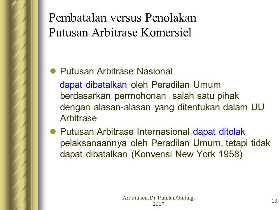 Arbitration, Dr. Ramlan Ginting, 2007 16 Pembatalan versus Penolakan Putusan Arbitrase Komersiel Putusan Arbitrase Nasional dapat dibatalkan oleh Pera
