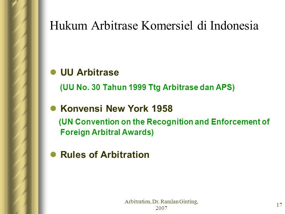 Arbitration, Dr. Ramlan Ginting, 2007 17 Hukum Arbitrase Komersiel di Indonesia UU Arbitrase (UU No. 30 Tahun 1999 Ttg Arbitrase dan APS) Konvensi New