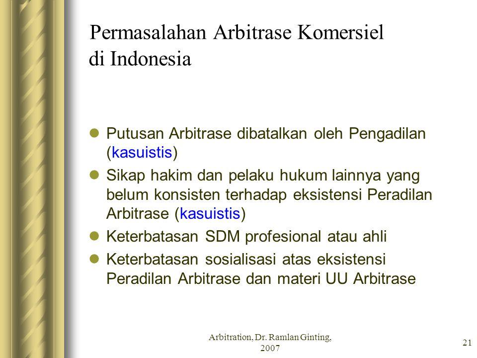 Arbitration, Dr. Ramlan Ginting, 2007 21 Permasalahan Arbitrase Komersiel di Indonesia Putusan Arbitrase dibatalkan oleh Pengadilan (kasuistis) Sikap