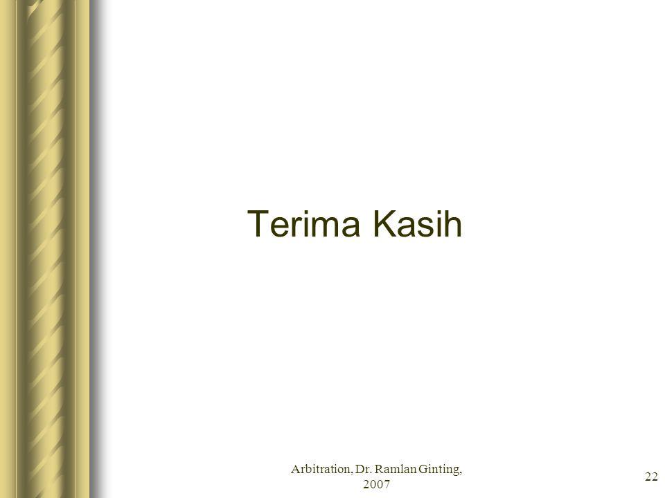 Arbitration, Dr. Ramlan Ginting, 2007 22 Terima Kasih