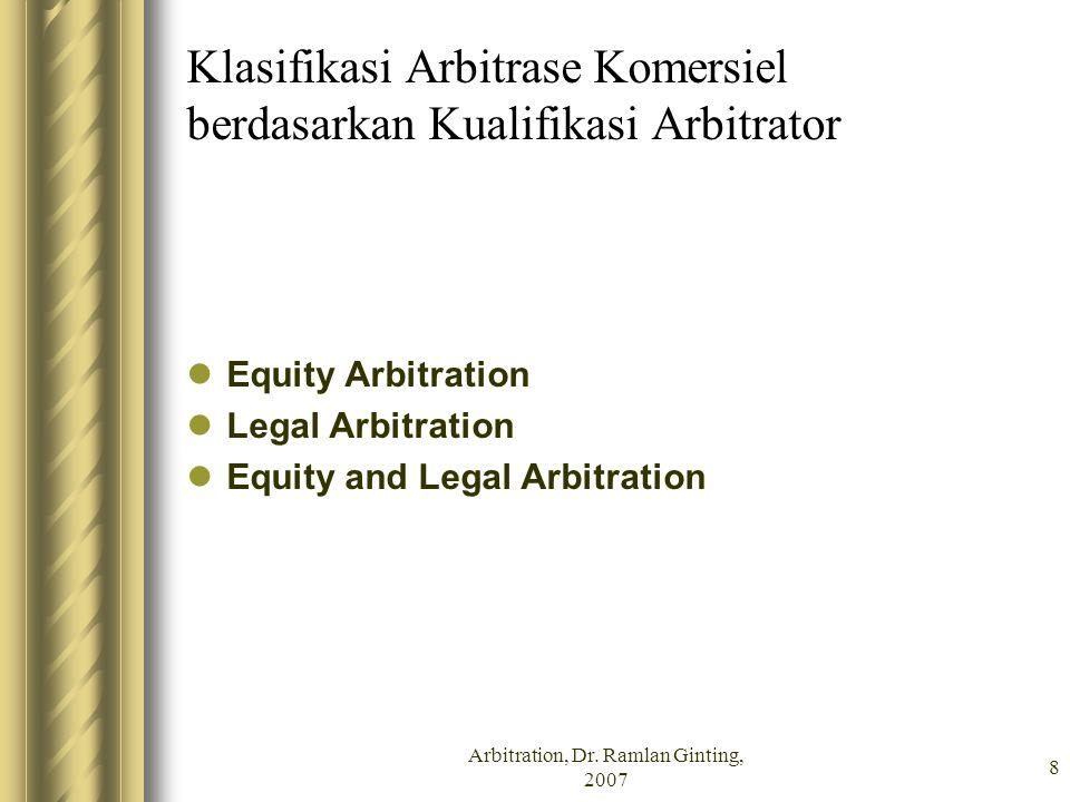 Arbitration, Dr. Ramlan Ginting, 2007 8 Klasifikasi Arbitrase Komersiel berdasarkan Kualifikasi Arbitrator Equity Arbitration Legal Arbitration Equity