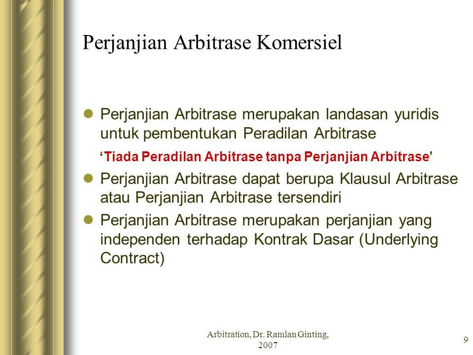 Arbitration, Dr. Ramlan Ginting, 2007 9 Perjanjian Arbitrase Komersiel Perjanjian Arbitrase merupakan landasan yuridis untuk pembentukan Peradilan Arb