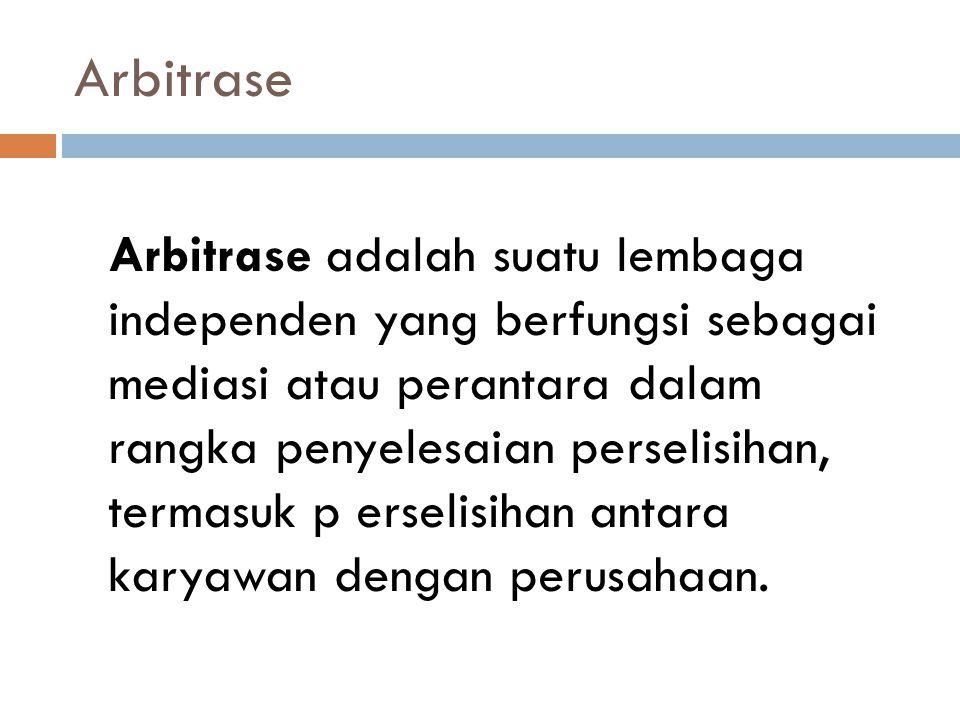 Arbitrase Arbitrase adalah suatu lembaga independen yang berfungsi sebagai mediasi atau perantara dalam rangka penyelesaian perselisihan, termasuk p e