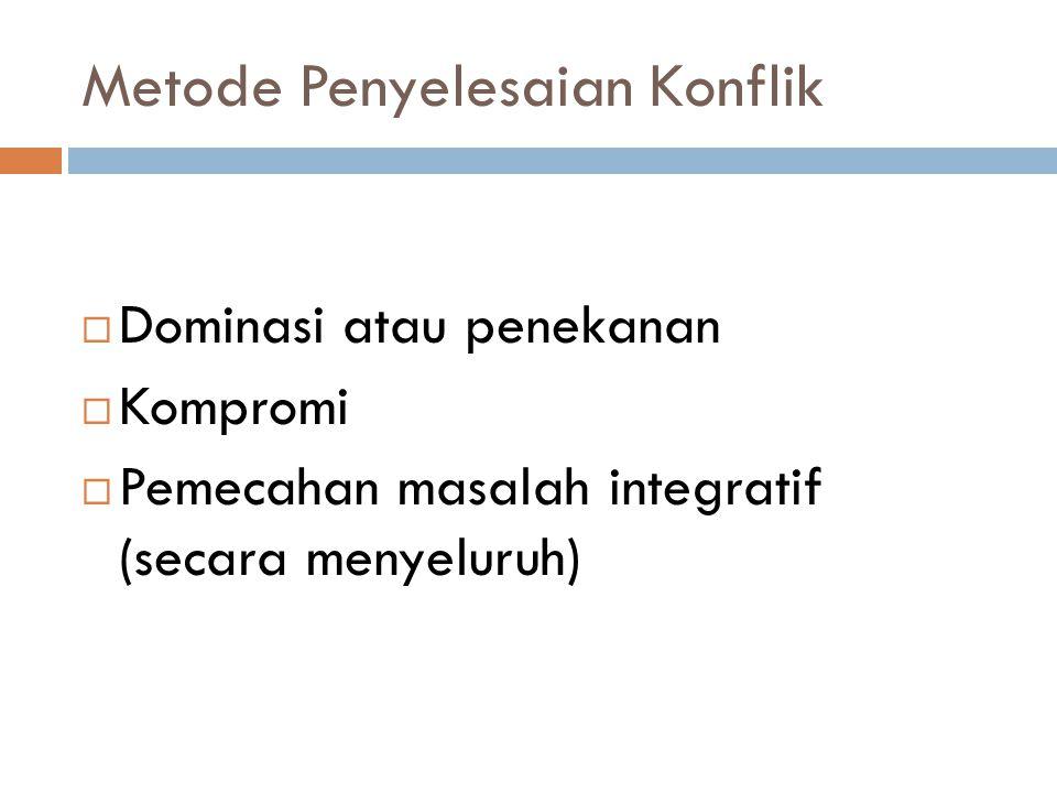 Metode Penyelesaian Konflik  Dominasi atau penekanan  Kompromi  Pemecahan masalah integratif (secara menyeluruh)