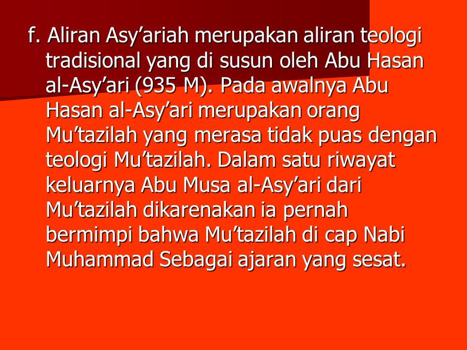 f. Aliran Asy'ariah merupakan aliran teologi tradisional yang di susun oleh Abu Hasan al-Asy'ari (935 M). Pada awalnya Abu Hasan al-Asy'ari merupakan