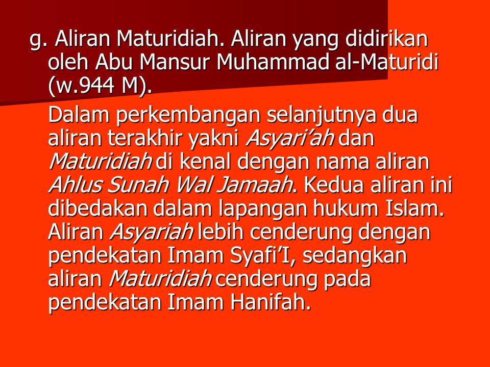 g. Aliran Maturidiah. Aliran yang didirikan oleh Abu Mansur Muhammad al-Maturidi (w.944 M). Dalam perkembangan selanjutnya dua aliran terakhir yakni A