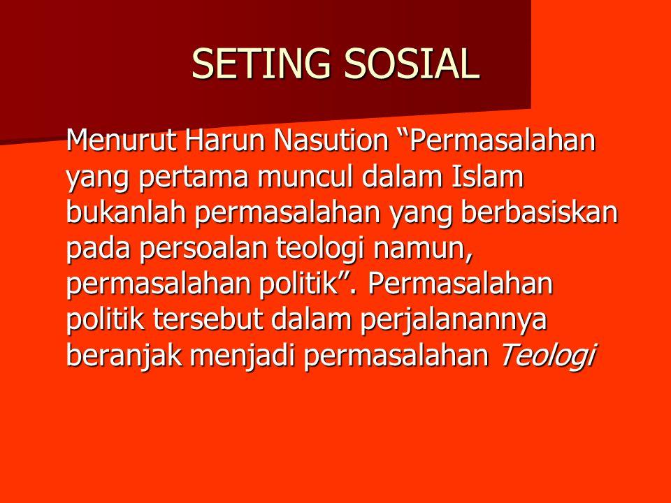 "SETING SOSIAL Menurut Harun Nasution ""Permasalahan yang pertama muncul dalam Islam bukanlah permasalahan yang berbasiskan pada persoalan teologi namun"