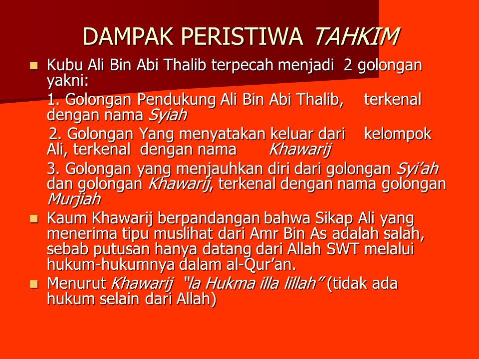 DAMPAK PERISTIWA TAHKIM Kubu Ali Bin Abi Thalib terpecah menjadi 2 golongan yakni: Kubu Ali Bin Abi Thalib terpecah menjadi 2 golongan yakni: 1. Golon
