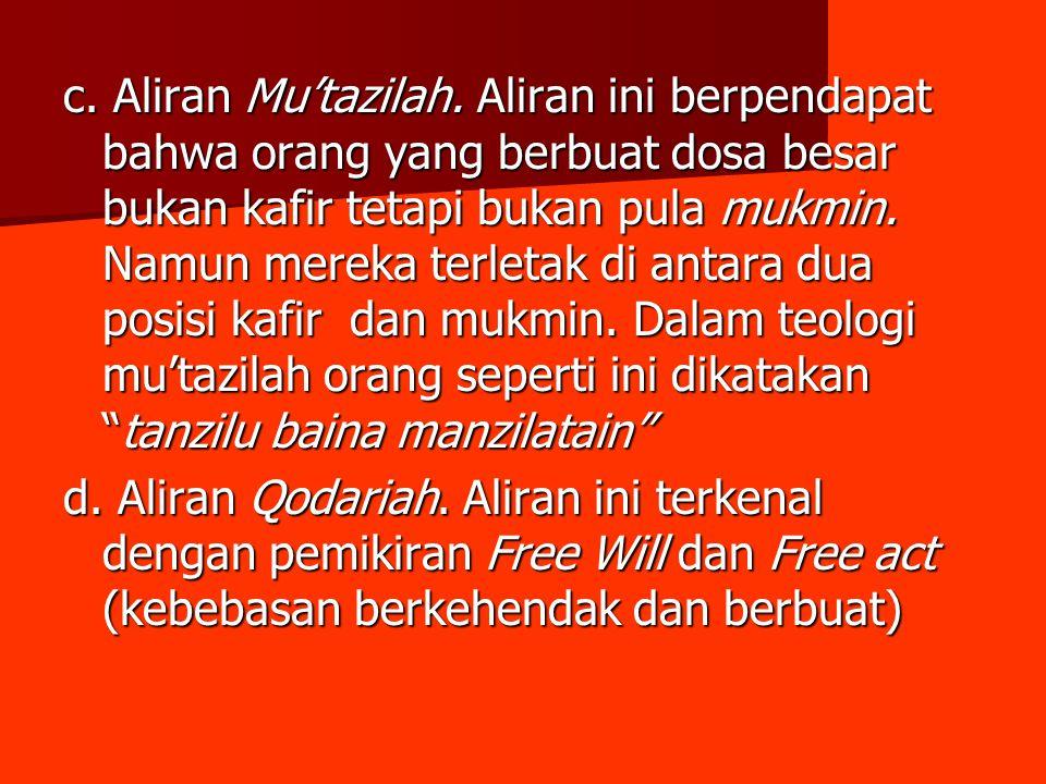 c. Aliran Mu'tazilah. Aliran ini berpendapat bahwa orang yang berbuat dosa besar bukan kafir tetapi bukan pula mukmin. Namun mereka terletak di antara