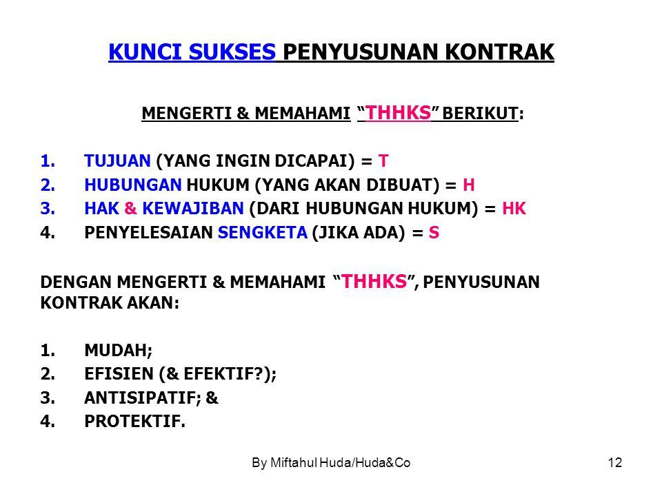 By Miftahul Huda/Huda&Co12 KUNCI SUKSES PENYUSUNAN KONTRAK MENGERTI & MEMAHAMI THHKS BERIKUT: 1.TUJUAN (YANG INGIN DICAPAI) = T 2.HUBUNGAN HUKUM (YANG AKAN DIBUAT) = H 3.HAK & KEWAJIBAN (DARI HUBUNGAN HUKUM) = HK 4.PENYELESAIAN SENGKETA (JIKA ADA) = S DENGAN MENGERTI & MEMAHAMI THHKS , PENYUSUNAN KONTRAK AKAN: 1.MUDAH; 2.EFISIEN (& EFEKTIF?); 3.ANTISIPATIF; & 4.PROTEKTIF.