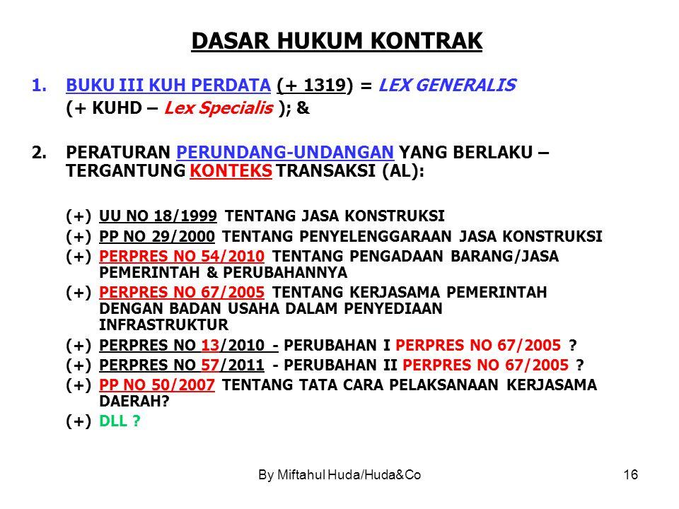 By Miftahul Huda/Huda&Co16 DASAR HUKUM KONTRAK 1.BUKU III KUH PERDATA (+ 1319) = LEX GENERALIS (+ KUHD – Lex Specialis ); & 2.PERATURAN PERUNDANG-UNDANGAN YANG BERLAKU – TERGANTUNG KONTEKS TRANSAKSI (AL): (+)UU NO 18/1999 TENTANG JASA KONSTRUKSI (+)PP NO 29/2000 TENTANG PENYELENGGARAAN JASA KONSTRUKSI (+)PERPRES NO 54/2010 TENTANG PENGADAAN BARANG/JASA PEMERINTAH & PERUBAHANNYA (+)PERPRES NO 67/2005 TENTANG KERJASAMA PEMERINTAH DENGAN BADAN USAHA DALAM PENYEDIAAN INFRASTRUKTUR (+)PERPRES NO 13/2010 - PERUBAHAN I PERPRES NO 67/2005 .
