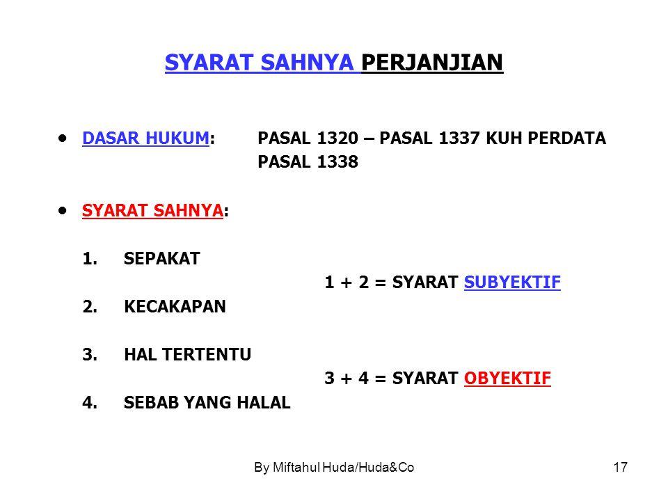 By Miftahul Huda/Huda&Co17 SYARAT SAHNYA PERJANJIAN DASAR HUKUM:PASAL 1320 – PASAL 1337 KUH PERDATA PASAL 1338 SYARAT SAHNYA: 1.SEPAKAT 1 + 2 = SYARAT SUBYEKTIF 2.KECAKAPAN 3.HAL TERTENTU 3 + 4 = SYARAT OBYEKTIF 4.SEBAB YANG HALAL