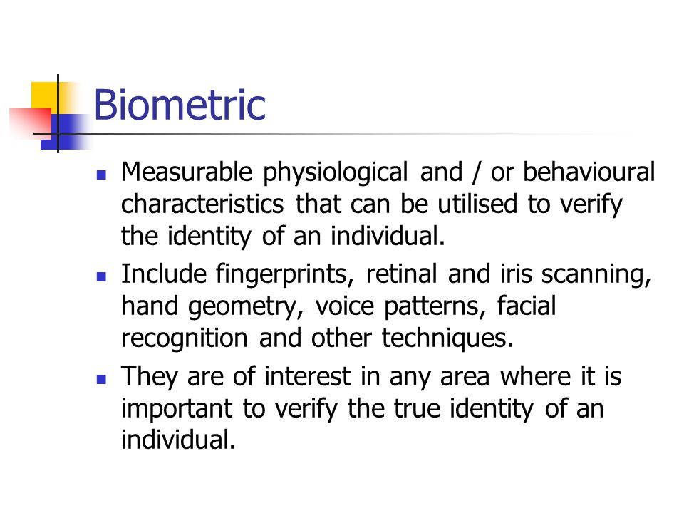 Biometric Measurable physiological and / or behavioural characteristics that can be utilised to verify the identity of an individual. Include fingerpr