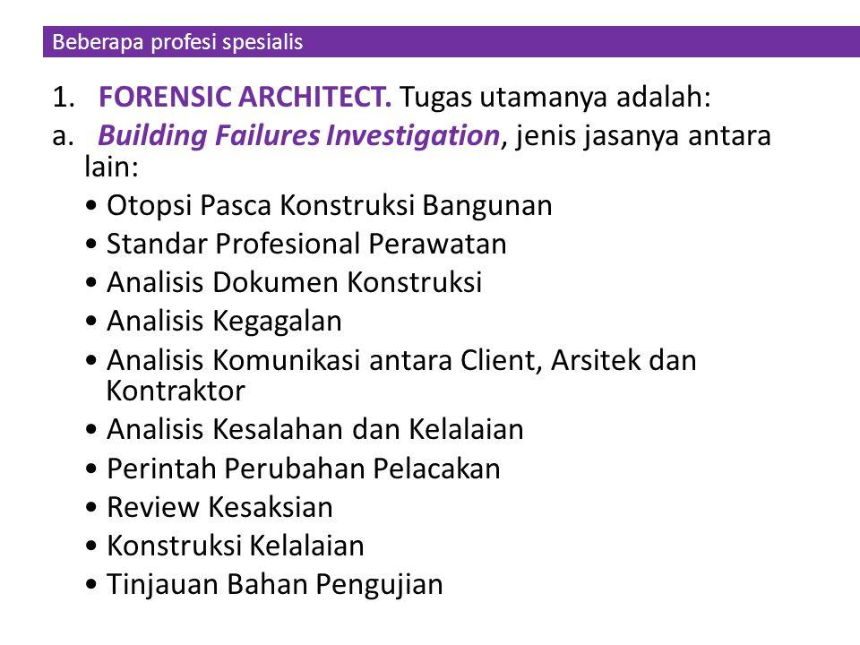 Beberapa profesi spesialis 1. FORENSIC ARCHITECT. Tugas utamanya adalah: a. Building Failures Investigation, jenis jasanya antara lain: Otopsi Pasca K