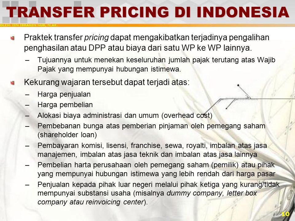 10 TRANSFER PRICING DI INDONESIA Praktek transfer pricing dapat mengakibatkan terjadinya pengalihan penghasilan atau DPP atau biaya dari satu WP ke WP