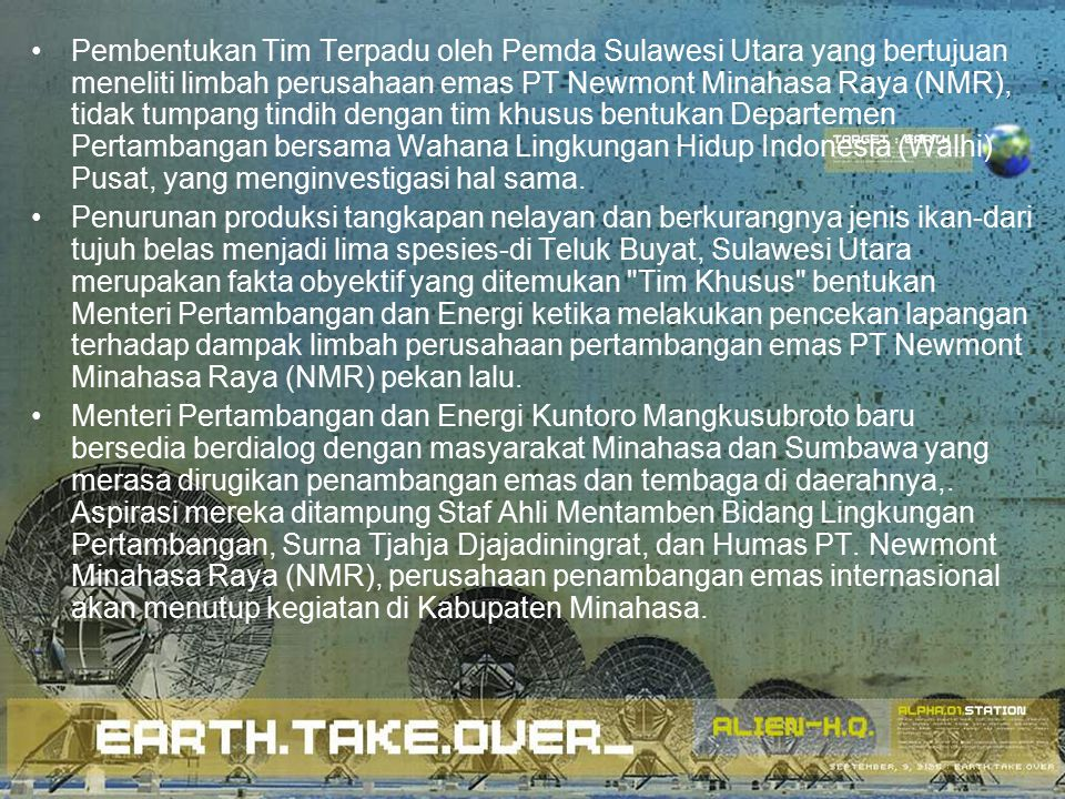 Pembentukan Tim Terpadu oleh Pemda Sulawesi Utara yang bertujuan meneliti limbah perusahaan emas PT Newmont Minahasa Raya (NMR), tidak tumpang tindih dengan tim khusus bentukan Departemen Pertambangan bersama Wahana Lingkungan Hidup Indonesia (Walhi) Pusat, yang menginvestigasi hal sama.
