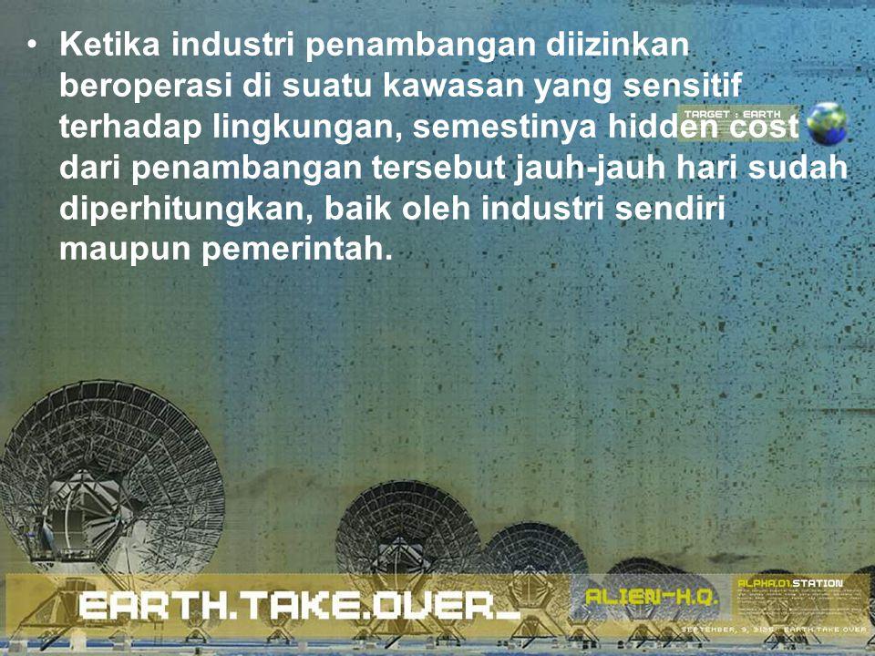 Ketika industri penambangan diizinkan beroperasi di suatu kawasan yang sensitif terhadap lingkungan, semestinya hidden cost dari penambangan tersebut