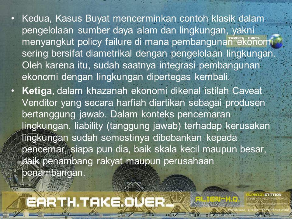 Kedua, Kasus Buyat mencerminkan contoh klasik dalam pengelolaan sumber daya alam dan lingkungan, yakni menyangkut policy failure di mana pembangunan e