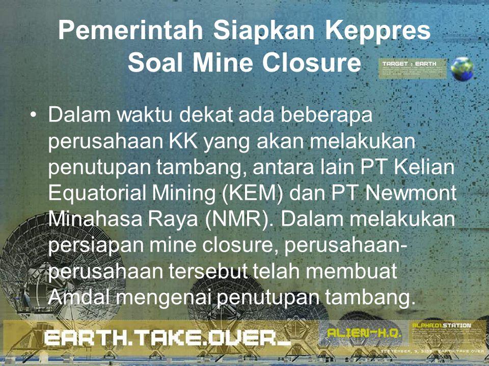 Pemerintah Siapkan Keppres Soal Mine Closure Dalam waktu dekat ada beberapa perusahaan KK yang akan melakukan penutupan tambang, antara lain PT Kelian