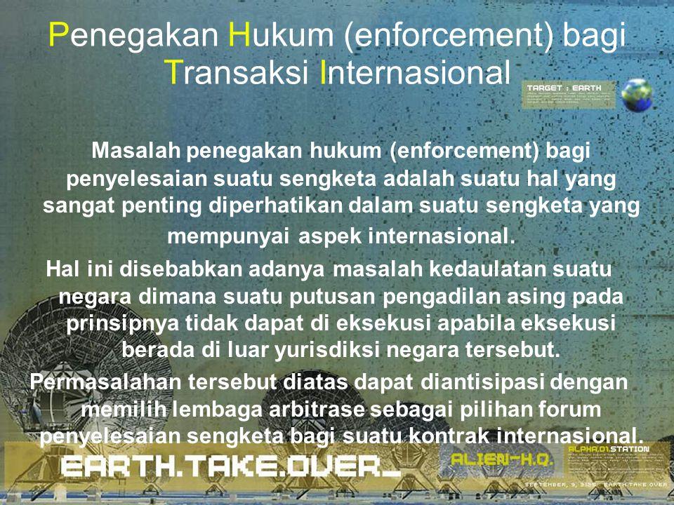 Penegakan Hukum (enforcement) bagi Transaksi Internasional Masalah penegakan hukum (enforcement) bagi penyelesaian suatu sengketa adalah suatu hal yan