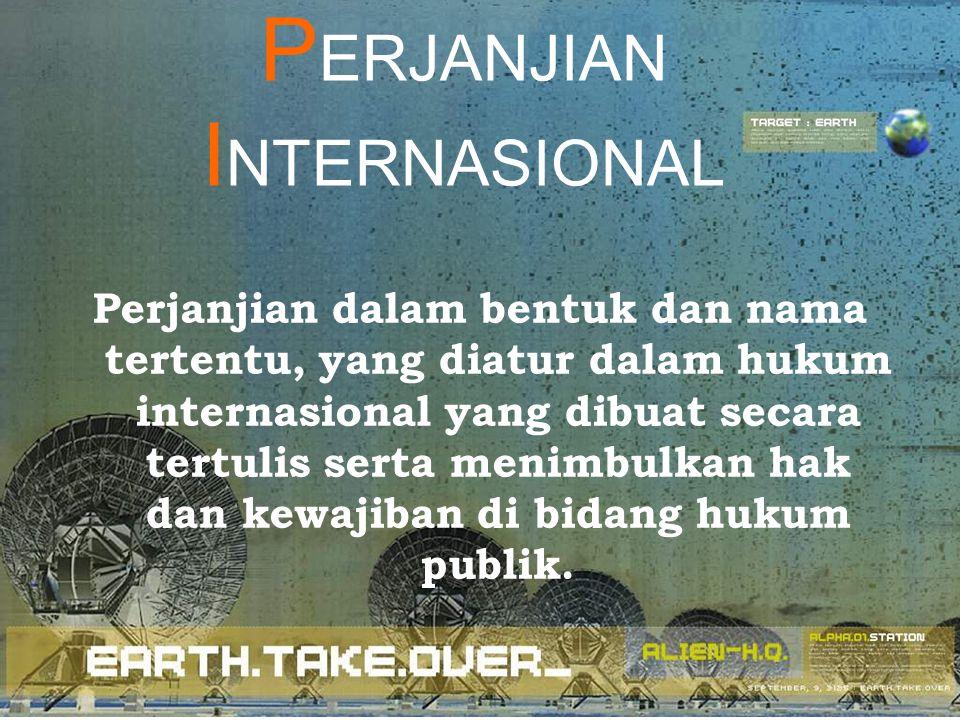 P ERJANJIAN I NTERNASIONAL Perjanjian dalam bentuk dan nama tertentu, yang diatur dalam hukum internasional yang dibuat secara tertulis serta menimbul