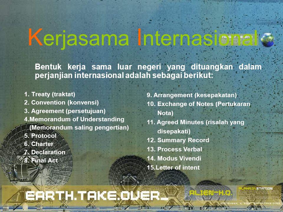 K erjasama I nternasional Bentuk kerja sama luar negeri yang dituangkan dalam perjanjian internasional adalah sebagai berikut: 1.