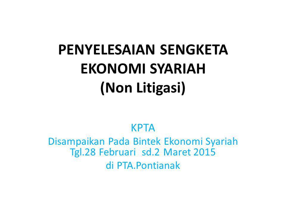 PENYELESAIAN SENGKETA EKONOMI SYARIAH (Non Litigasi) KPTA Disampaikan Pada Bintek Ekonomi Syariah Tgl.28 Februari sd.2 Maret 2015 di PTA.Pontianak