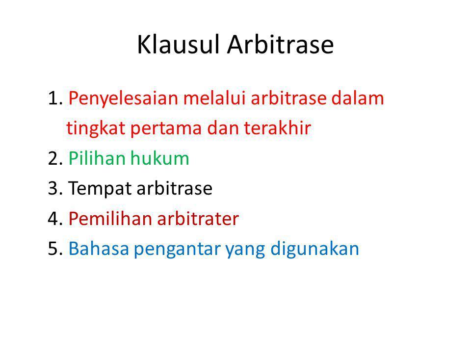 Klausul Arbitrase 1. Penyelesaian melalui arbitrase dalam tingkat pertama dan terakhir 2. Pilihan hukum 3. Tempat arbitrase 4. Pemilihan arbitrater 5.