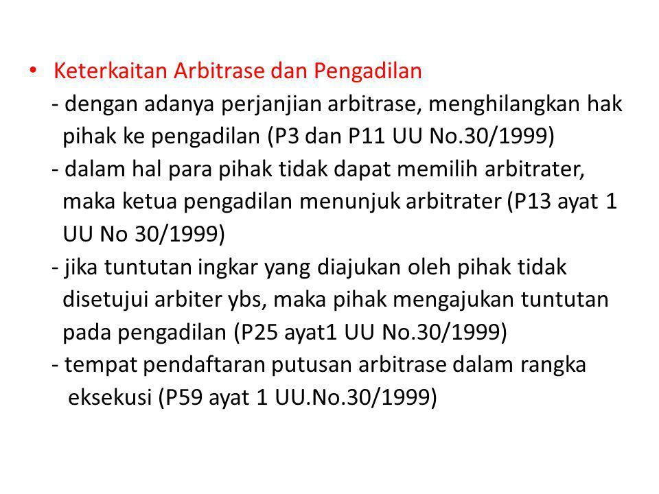 Keterkaitan Arbitrase dan Pengadilan - dengan adanya perjanjian arbitrase, menghilangkan hak pihak ke pengadilan (P3 dan P11 UU No.30/1999) - dalam ha