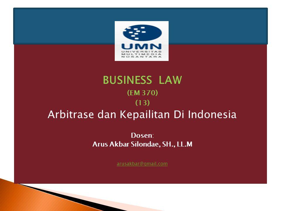 BUSINESS LAW (EM 370) (13) Arbitrase dan Kepailitan Di Indonesia Dosen: Arus Akbar Silondae, SH., LL.M arusakbar@gmail.com
