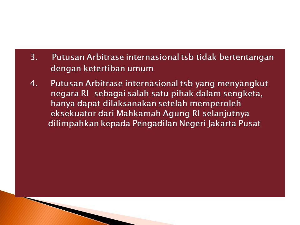 3. Putusan Arbitrase internasional tsb tidak bertentangan dengan ketertiban umum 4. Putusan Arbitrase internasional tsb yang menyangkut negara RI seba