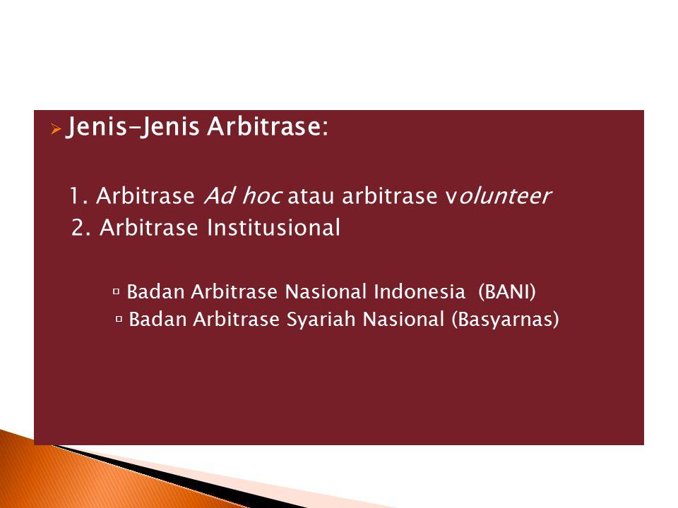  Jenis-Jenis Arbitrase: 1. Arbitrase Ad hoc atau arbitrase volunteer 2. Arbitrase Institusional  Badan Arbitrase Nasional Indonesia (BANI)  Badan A