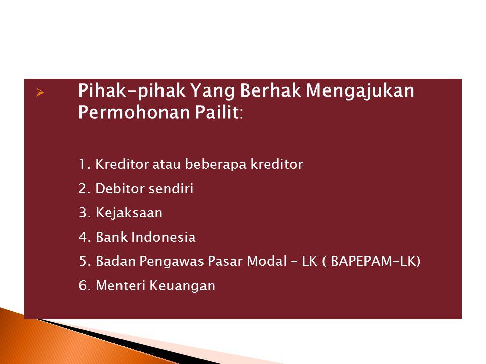  Pihak-pihak Yang Berhak Mengajukan Permohonan Pailit: 1. Kreditor atau beberapa kreditor 2. Debitor sendiri 3. Kejaksaan 4. Bank Indonesia 5. Badan