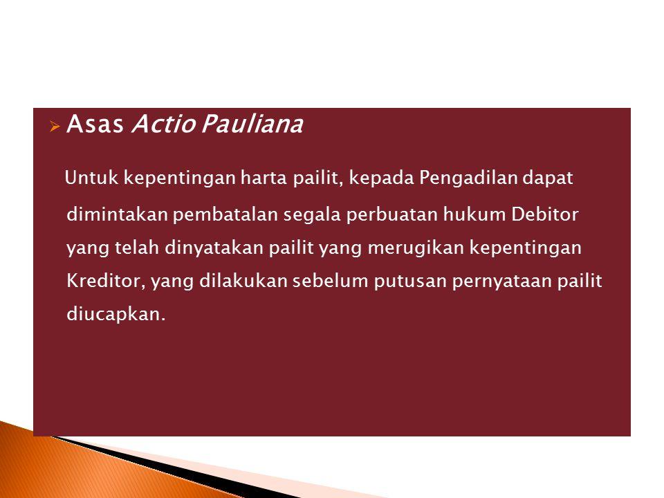  Asas Actio Pauliana Untuk kepentingan harta pailit, kepada Pengadilan dapat dimintakan pembatalan segala perbuatan hukum Debitor yang telah dinyatak